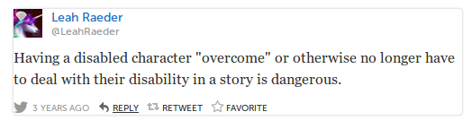 "LeahRaeder Leah Raeder @LeahRaeder Having a disabled character ""overcome"" or otherwise no longer have to deal with their disability in a story is dangerous."
