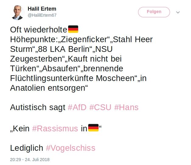 """Halil Ertem  @HalilErtem67 24. Juli Oft wiederholte🇩🇪Höhepunkte:""""Ziegenficker""""""""Stahl Heer Sturm""""""""88 LKA Berlin""""""""NSU Zeugesterben""""""""Kauft nicht bei Türken""""""""Absaufen""""""""brennende Flüchtlingsunterkünfte Moscheen""""""""in Anatolien entsorgen"""" Autistisch sagt #AfD #CSU #Hans """"Kein #Rassismus in🇩🇪"""" Lediglich #Vogelschiss"""