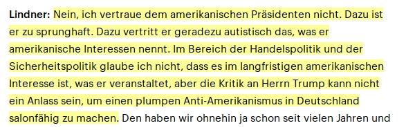 Lindner: Nein, ich vertraue dem amerikanischen Präsidenten nicht. Dazu ist er zu sprunghaft. Dazu vertritt er geradezu autistisch das, was er amerikanische Interessen nennt. Im Bereich der Handelspolitik und der Sicherheitspolitik glaube ich nicht, dass es im langfristigen amerikanischen Interesse ist, was er veranstaltet, aber die Kritik an Herrn Trump kann nicht ein Anlass sein, um einen plumpen Anti-Amerikanismus in Deutschland salonfähig zu machen.